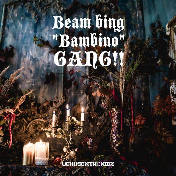 "Beam bing ""Bambino"" GANG!!"